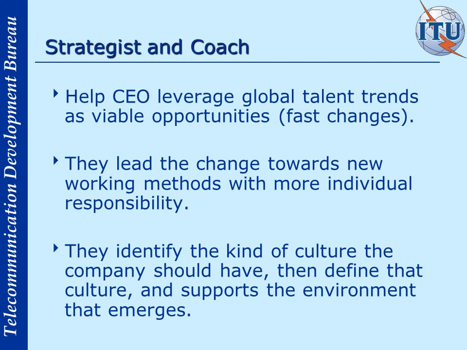Telecommunication Development Bureau Strategist and Coach Help CEO leverage global talent trends as viable opportunities (fast changes). They lead the