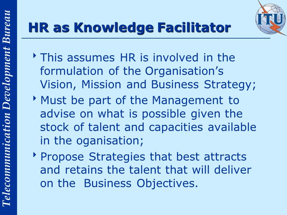Telecommunication Development Bureau HR as Knowledge Facilitator This assumes HR is involved in the formulation of the Organisations Vision, Mission a