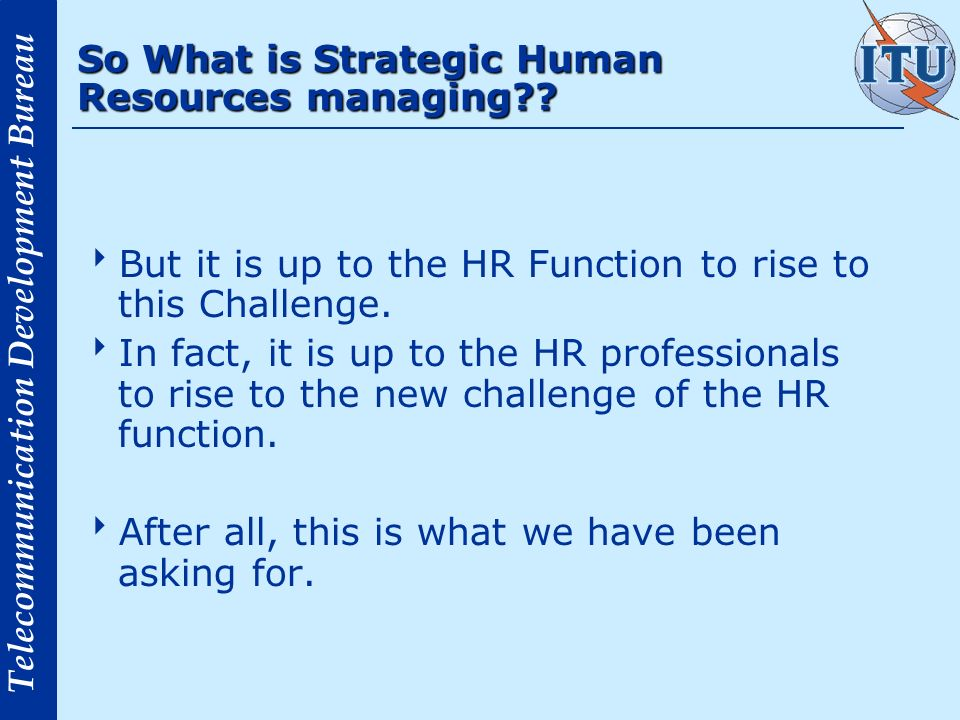 Telecommunication Development Bureau So What is Strategic Human Resources managing?? But it is up to the HR Function to rise to this Challenge. In fac