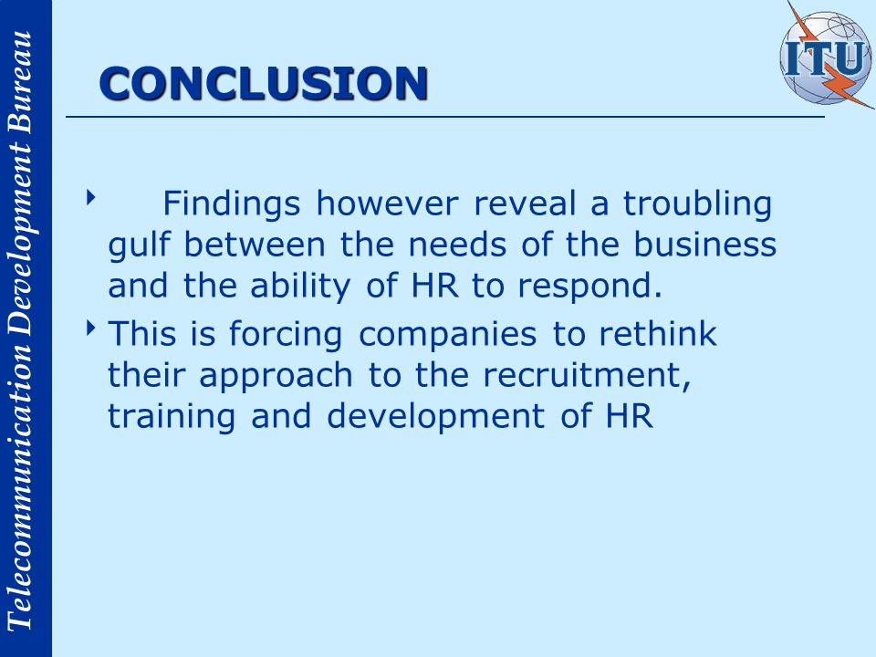 Telecommunication Development Bureau CONCLUSION Findings however reveal a troubling gulf between the needs of the business and the ability of HR to re