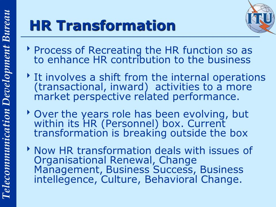 Telecommunication Development Bureau Transformation Wave 5-10 years ago: focused on improving technology and service delivery, technology shift gives new aspects Competition, Time to market, Intranet, Restructuring/Rightsizing, Outsourcing This was the role of HR as a Consultant.