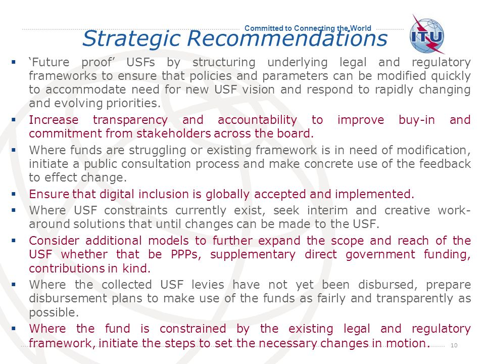 Committed to Connecting the World Strategic Recommendations Future proof USFs by structuring underlying legal and regulatory frameworks to ensure that policies and parameters can be modified quickly to accommodate need for new USF vision and respond to rapidly changing and evolving priorities.