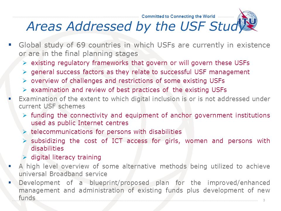 Committed to Connecting the World Areas Addressed by the USF Study Global study of 69 countries in which USFs are currently in existence or are in the final planning stages existing regulatory frameworks that govern or will govern these USFs general success factors as they relate to successful USF management overview of challenges and restrictions of some existing USFs examination and review of best practices of the existing USFs Examination of the extent to which digital inclusion is or is not addressed under current USF schemes funding the connectivity and equipment of anchor government institutions used as public Internet centres telecommunications for persons with disabilities subsidizing the cost of ICT access for girls, women and persons with disabilities digital literacy training A high level overview of some alternative methods being utilized to achieve universal Broadband service Development of a blueprint/proposed plan for the improved/enhanced management and administration of existing funds plus development of new funds 3