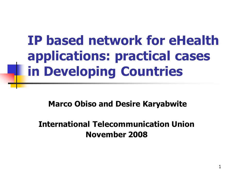 1 IP based network for eHealth applications: practical cases in Developing Countries Marco Obiso and Desire Karyabwite International Telecommunication