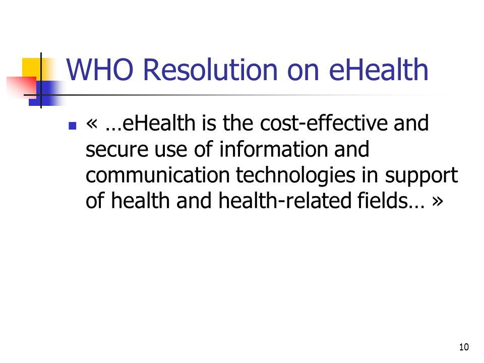 10 WHO Resolution on eHealth « …eHealth is the cost-effective and secure use of information and communication technologies in support of health and he