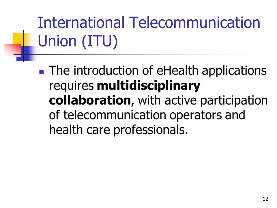 12 International Telecommunication Union (ITU) The introduction of eHealth applications requires multidisciplinary collaboration, with active particip