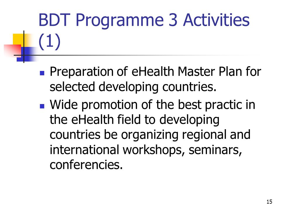 15 BDT Programme 3 Activities (1) Preparation of eHealth Master Plan for selected developing countries. Wide promotion of the best practic in the eHea