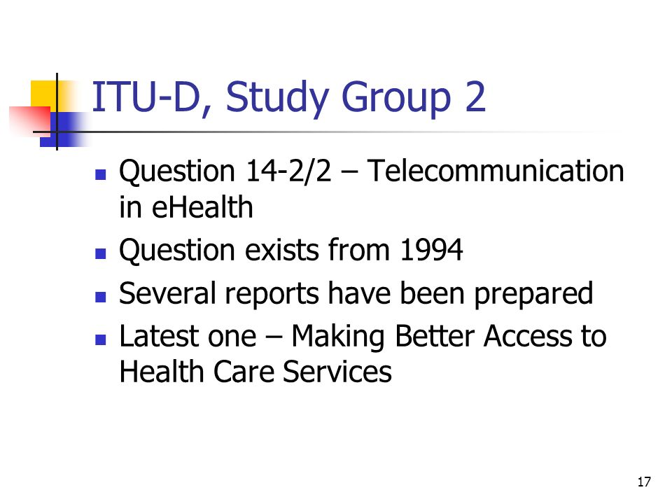 17 ITU-D, Study Group 2 Question 14-2/2 – Telecommunication in eHealth Question exists from 1994 Several reports have been prepared Latest one – Makin