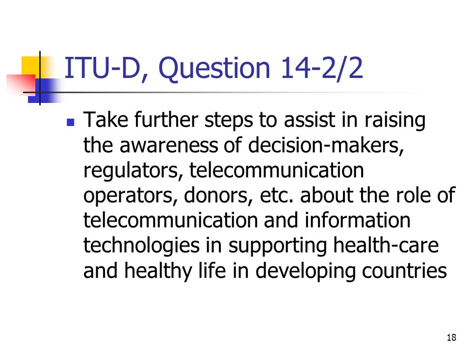18 ITU-D, Question 14-2/2 Take further steps to assist in raising the awareness of decision-makers, regulators, telecommunication operators, donors, e