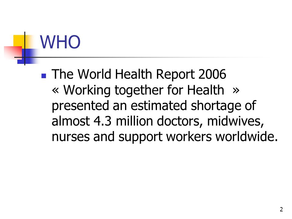 2 WHO The World Health Report 2006 « Working together for Health » presented an estimated shortage of almost 4.3 million doctors, midwives, nurses and
