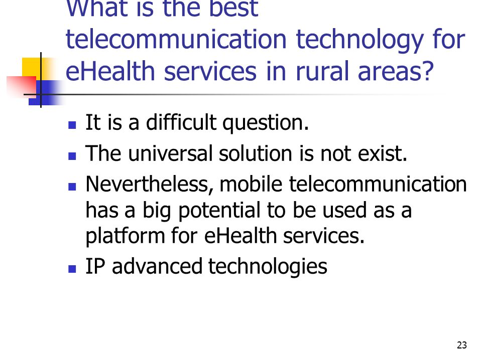 23 What is the best telecommunication technology for eHealth services in rural areas? It is a difficult question. The universal solution is not exist.