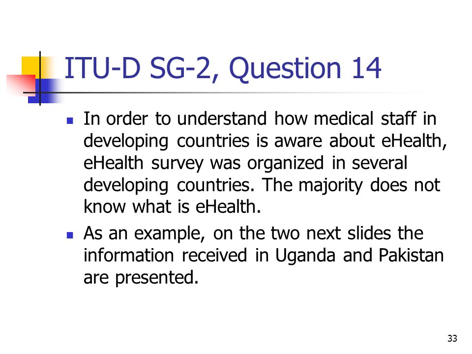 33 ITU-D SG-2, Question 14 In order to understand how medical staff in developing countries is aware about eHealth, eHealth survey was organized in se