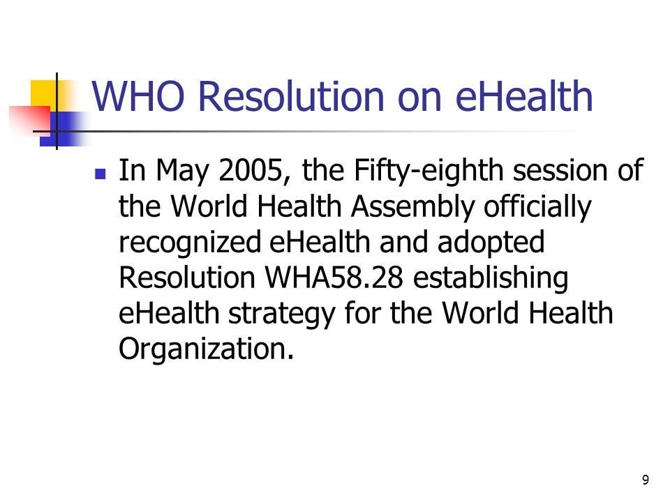 9 WHO Resolution on eHealth In May 2005, the Fifty-eighth session of the World Health Assembly officially recognized eHealth and adopted Resolution WH