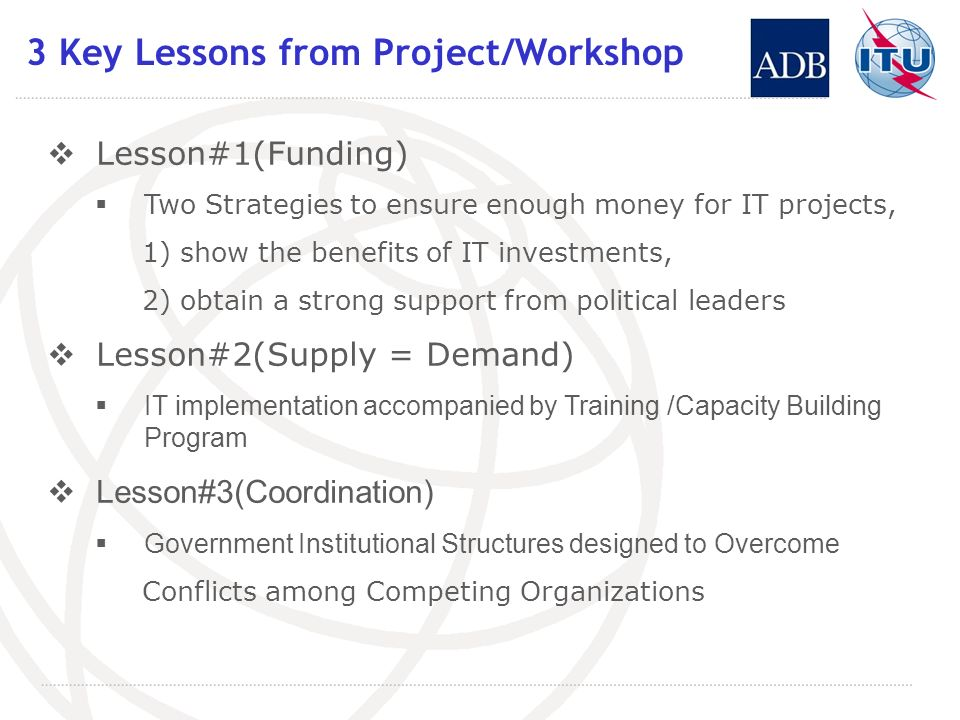 3 Key Lessons from Project/Workshop Lesson#1(Funding) Two Strategies to ensure enough money for IT projects, 1) show the benefits of IT investments, 2