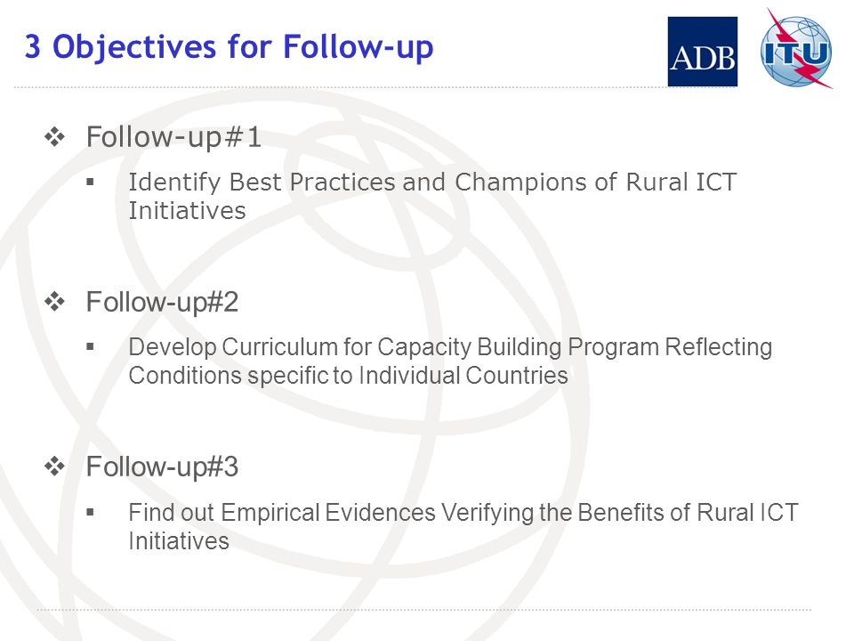 3 Objectives for Follow-up Follow-up#1 Identify Best Practices and Champions of Rural ICT Initiatives Follow-up#2 Develop Curriculum for Capacity Buil