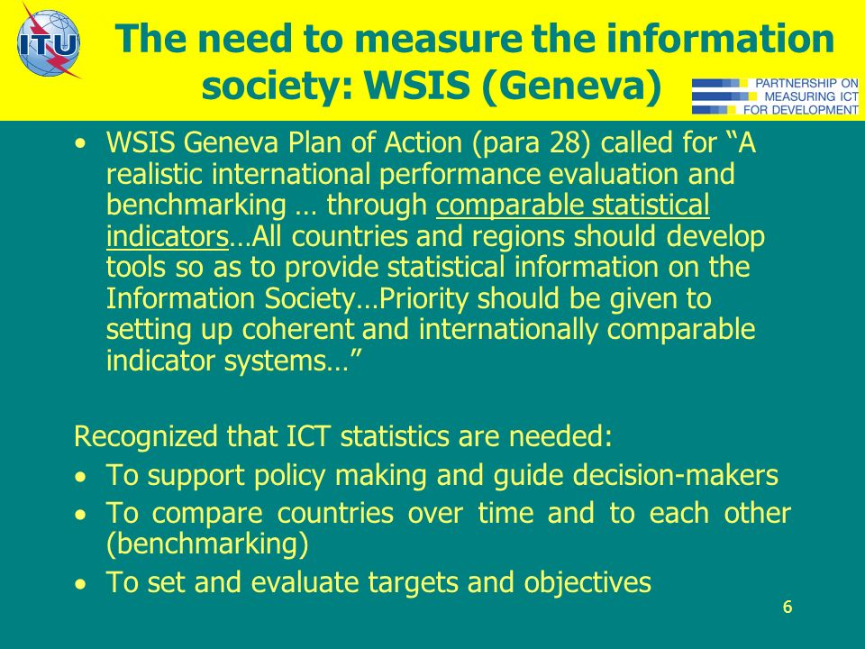 6 The need to measure the information society: WSIS (Geneva) WSIS Geneva Plan of Action (para 28) called for A realistic international performance evaluation and benchmarking … through comparable statistical indicators…All countries and regions should develop tools so as to provide statistical information on the Information Society…Priority should be given to setting up coherent and internationally comparable indicator systems… Recognized that ICT statistics are needed: To support policy making and guide decision-makers To compare countries over time and to each other (benchmarking) To set and evaluate targets and objectives