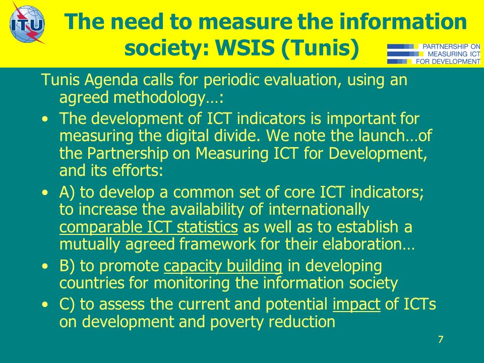 7 The need to measure the information society: WSIS (Tunis) Tunis Agenda calls for periodic evaluation, using an agreed methodology…: The development of ICT indicators is important for measuring the digital divide.