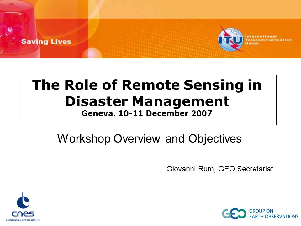The Role of Remote Sensing in Disaster Management Geneva, 10-11 December 2007 Workshop Overview and Objectives Giovanni Rum, GEO Secretariat
