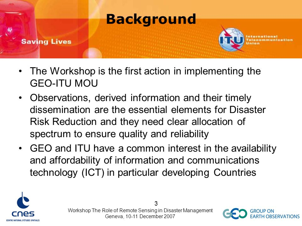 Workshop The Role of Remote Sensing in Disaster Management Geneva, 10-11 December 2007 3 Background The Workshop is the first action in implementing t