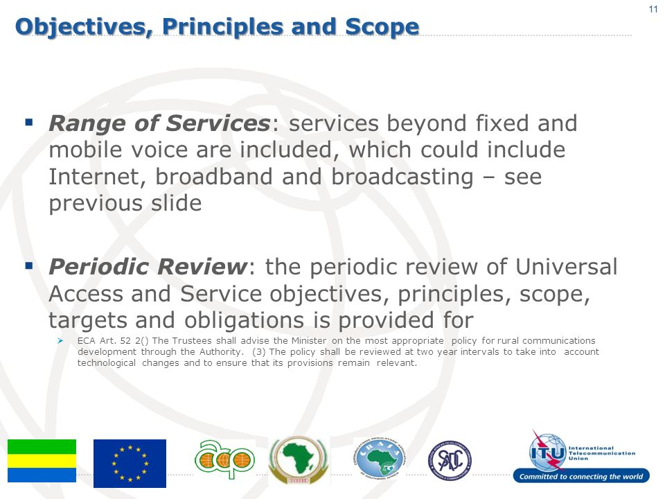 Objectives, Principles and Scope Range of Services: services beyond fixed and mobile voice are included, which could include Internet, broadband and broadcasting – see previous slide Periodic Review: the periodic review of Universal Access and Service objectives, principles, scope, targets and obligations is provided for ECA Art.