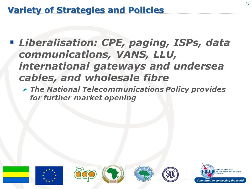 Variety of Strategies and Policies Liberalisation: CPE, paging, ISPs, data communications, VANS, LLU, international gateways and undersea cables, and wholesale fibre The National Telecommunications Policy provides for further market opening 13