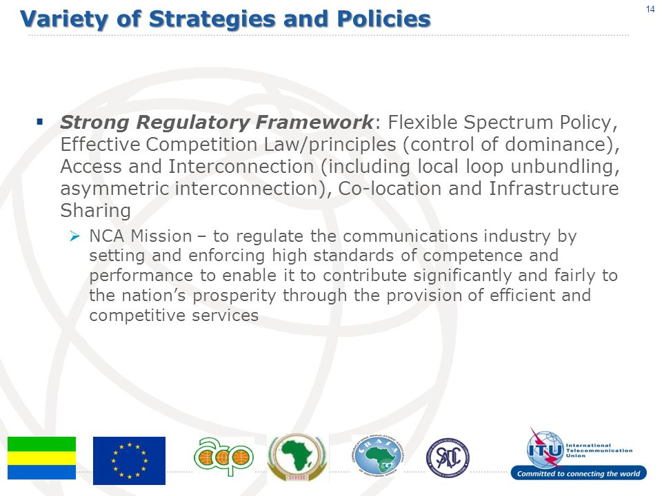 Variety of Strategies and Policies Strong Regulatory Framework: Flexible Spectrum Policy, Effective Competition Law/principles (control of dominance), Access and Interconnection (including local loop unbundling, asymmetric interconnection), Co-location and Infrastructure Sharing NCA Mission – to regulate the communications industry by setting and enforcing high standards of competence and performance to enable it to contribute significantly and fairly to the nations prosperity through the provision of efficient and competitive services 14