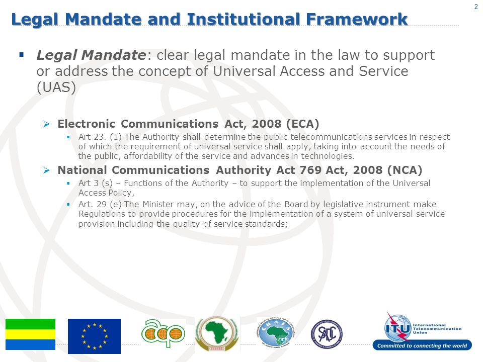 Legal Mandate and Institutional Framework Good Governance: law provides for transparency, independence of UAS Agency, stakeholder consultation concerning definition, periodic review of Universal Access and Service targets and obligations ECA Art.