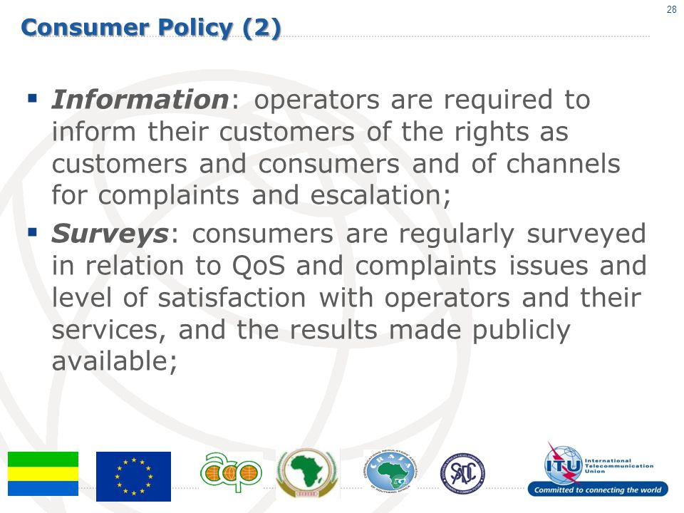 Consumer Policy (2) Information: operators are required to inform their customers of the rights as customers and consumers and of channels for complaints and escalation; Surveys: consumers are regularly surveyed in relation to QoS and complaints issues and level of satisfaction with operators and their services, and the results made publicly available; 28