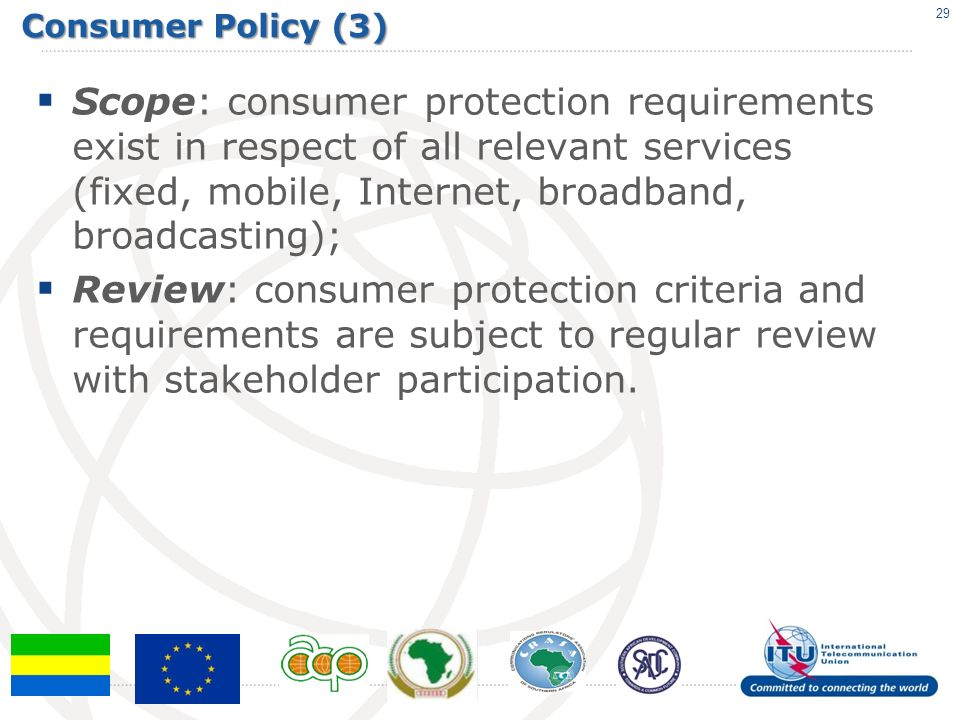 Consumer Policy (3) Scope: consumer protection requirements exist in respect of all relevant services (fixed, mobile, Internet, broadband, broadcasting); Review: consumer protection criteria and requirements are subject to regular review with stakeholder participation.