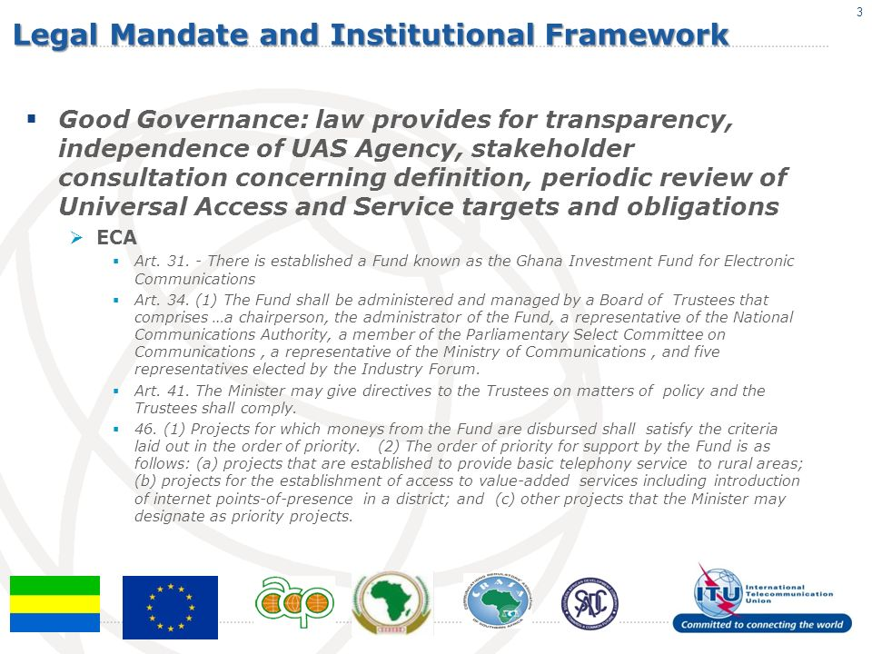 Legal Mandate and Institutional Framework Policy Co-ordination: law provides for co-ordination of policies at national level (UAS and ICT4D, ICT4E, national poverty reduction strategies, MDGs, cyber strategies, etc.) ECA Art.