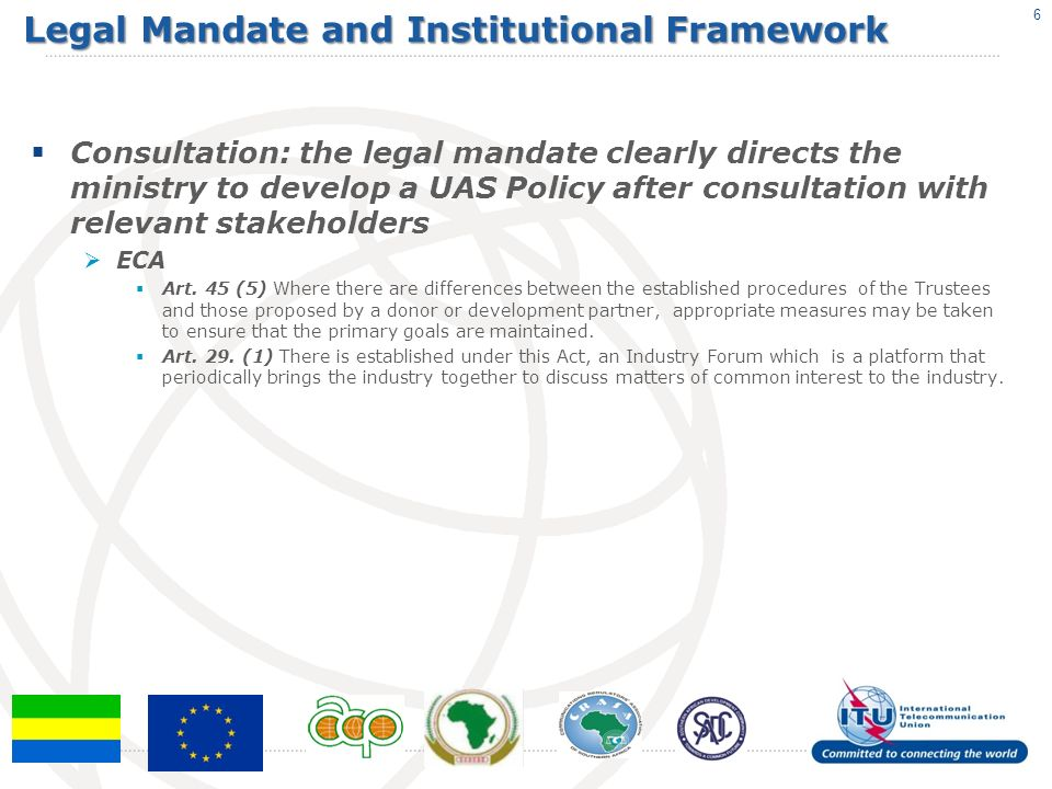 Legal Mandate and Institutional Framework Consultation: the legal mandate clearly directs the ministry to develop a UAS Policy after consultation with relevant stakeholders ECA Art.