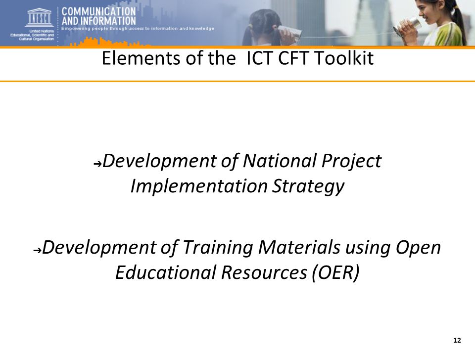 12 Elements of the ICT CFT Toolkit Development of National Project Implementation Strategy Development of Training Materials using Open Educational Resources (OER)