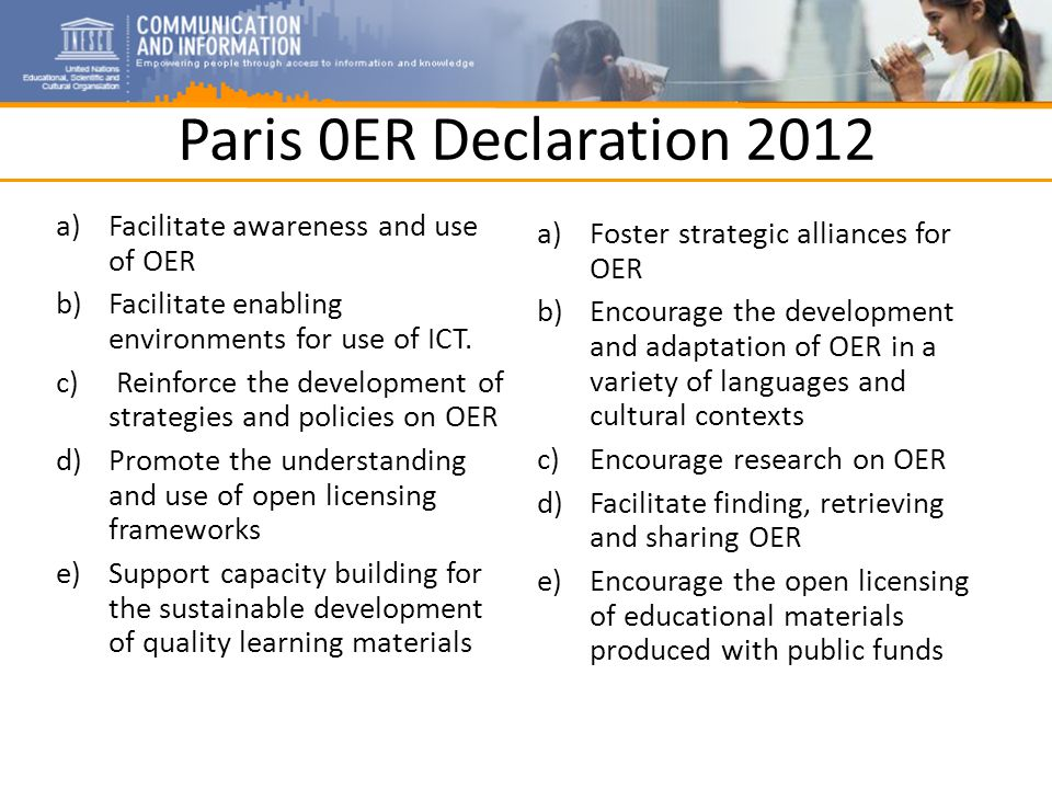 Paris 0ER Declaration 2012 a)Facilitate awareness and use of OER b)Facilitate enabling environments for use of ICT.