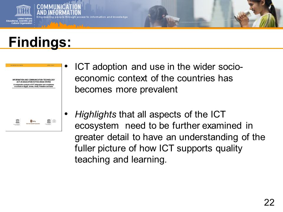 Findings: ICT adoption and use in the wider socio- economic context of the countries has becomes more prevalent Highlights that all aspects of the ICT ecosystem need to be further examined in greater detail to have an understanding of the fuller picture of how ICT supports quality teaching and learning.