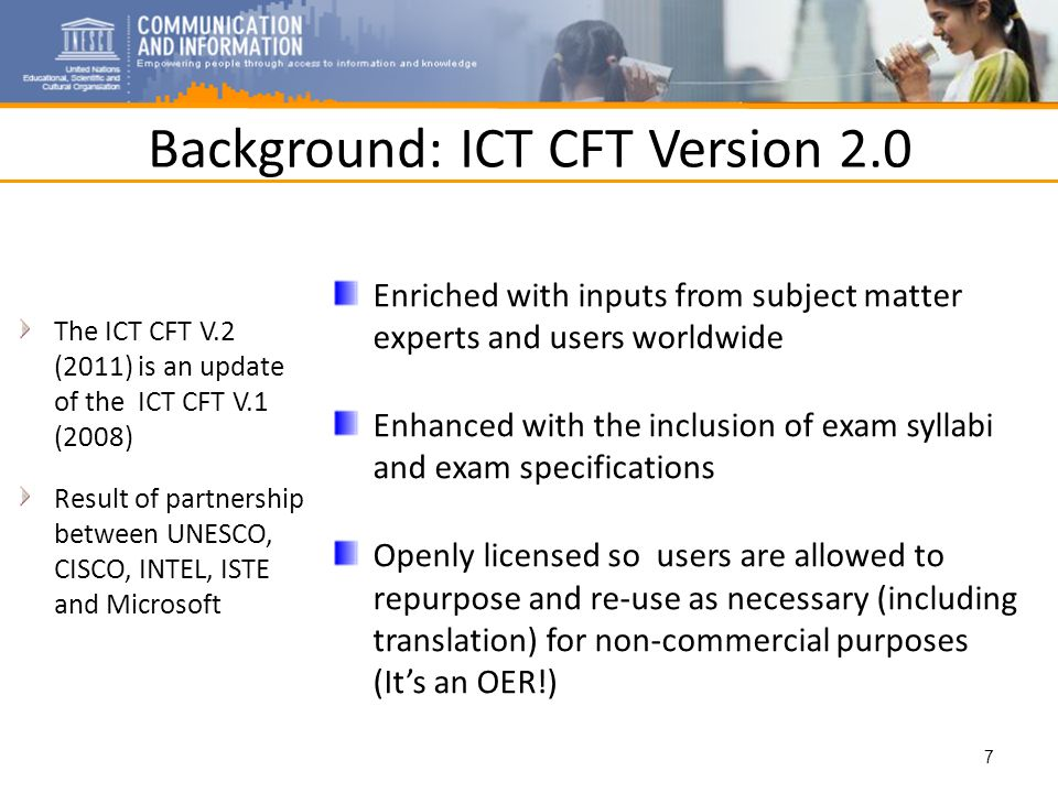Background: ICT CFT Version 2.0 The ICT CFT V.2 (2011) is an update of the ICT CFT V.1 (2008) Result of partnership between UNESCO, CISCO, INTEL, ISTE and Microsoft Enriched with inputs from subject matter experts and users worldwide Enhanced with the inclusion of exam syllabi and exam specifications Openly licensed so users are allowed to repurpose and re-use as necessary (including translation) for non-commercial purposes (Its an OER!) 7