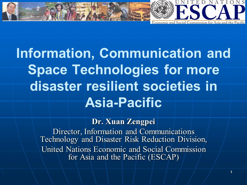 1 Information, Communication and Space Technologies for more disaster resilient societies in Asia-Pacific Dr.