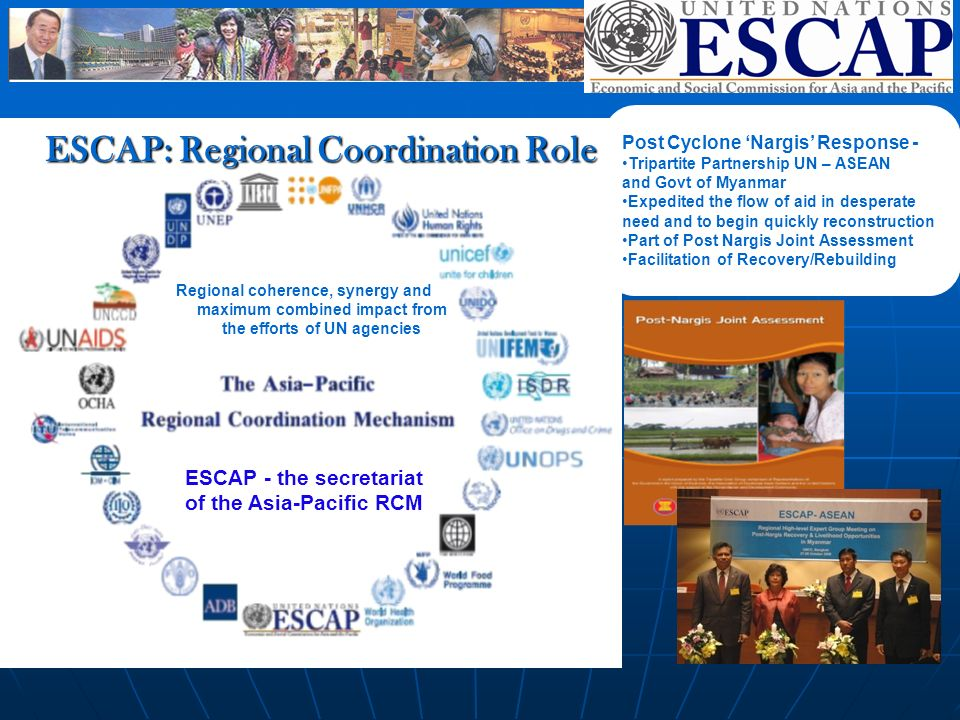 ESCAP: Regional Coordination Role Regional coherence, synergy and maximum combined impact from the efforts of UN agencies ESCAP - the secretariat of the Asia-Pacific RCM Post Cyclone Nargis Response - Tripartite Partnership UN – ASEAN and Govt of Myanmar Expedited the flow of aid in desperate need and to begin quickly reconstruction Part of Post Nargis Joint Assessment Facilitation of Recovery/Rebuilding