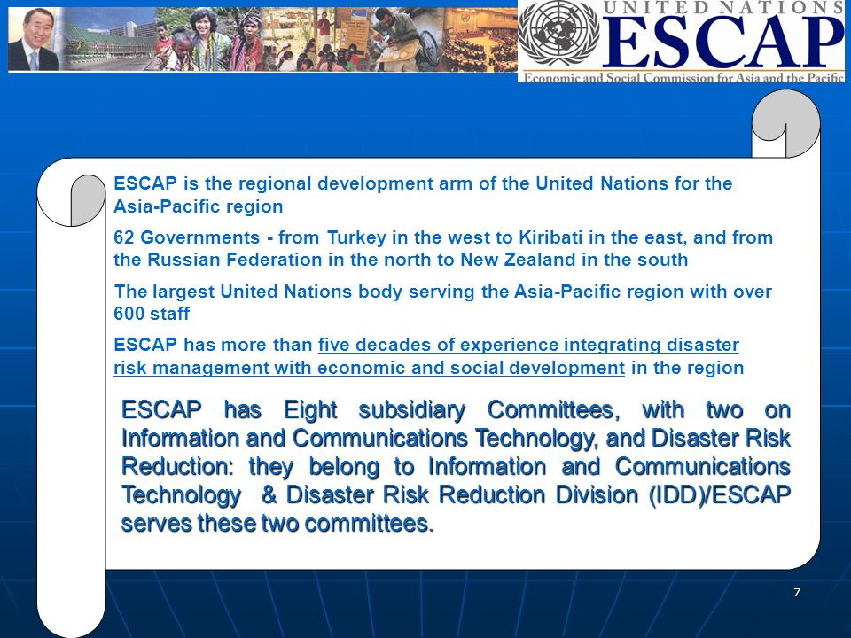 7 ESCAP is the regional development arm of the United Nations for the Asia-Pacific region 62 Governments - from Turkey in the west to Kiribati in the east, and from the Russian Federation in the north to New Zealand in the south The largest United Nations body serving the Asia-Pacific region with over 600 staff ESCAP has more than five decades of experience integrating disaster risk management with economic and social development in the region ESCAP has Eight subsidiary Committees, with two on Information and Communications Technology, and Disaster Risk Reduction: they belong to Information and Communications Technology & Disaster Risk Reduction Division (IDD)/ESCAP serves these two committees.
