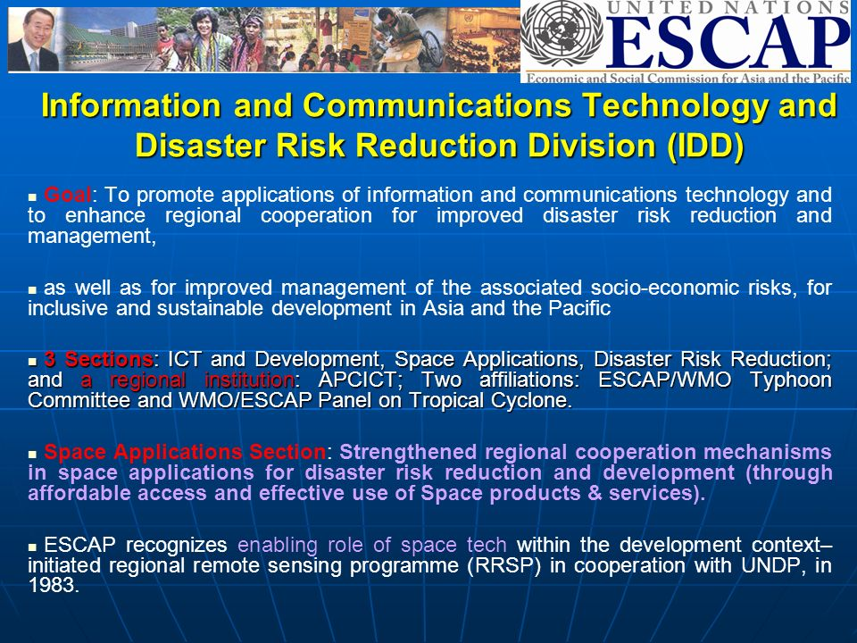 Information and Communications Technology and Disaster Risk Reduction Division (IDD) Goal: To promote applications of information and communications technology and to enhance regional cooperation for improved disaster risk reduction and management, as well as for improved management of the associated socio-economic risks, for inclusive and sustainable development in Asia and the Pacific 3 Sections: ICT and Development, Space Applications, Disaster Risk Reduction; and a regional institution: APCICT; Two affiliations: ESCAP/WMO Typhoon Committee and WMO/ESCAP Panel on Tropical Cyclone.