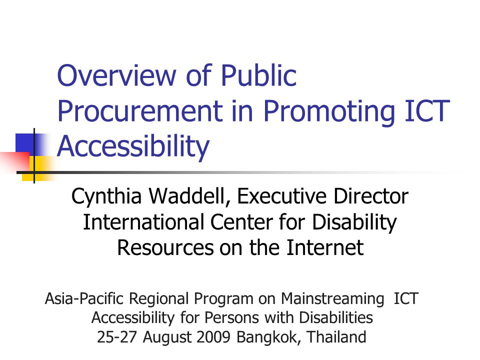 Asia-Pacific Regional Program on Mainstreaming ICT Accessibility for Persons with Disabilities August 2009 Bangkok, Thailand Overview of Public Procurement in Promoting ICT Accessibility Cynthia Waddell, Executive Director International Center for Disability Resources on the Internet