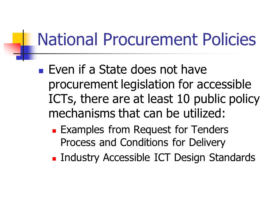 National Procurement Policies Even if a State does not have procurement legislation for accessible ICTs, there are at least 10 public policy mechanisms that can be utilized: Examples from Request for Tenders Process and Conditions for Delivery Industry Accessible ICT Design Standards