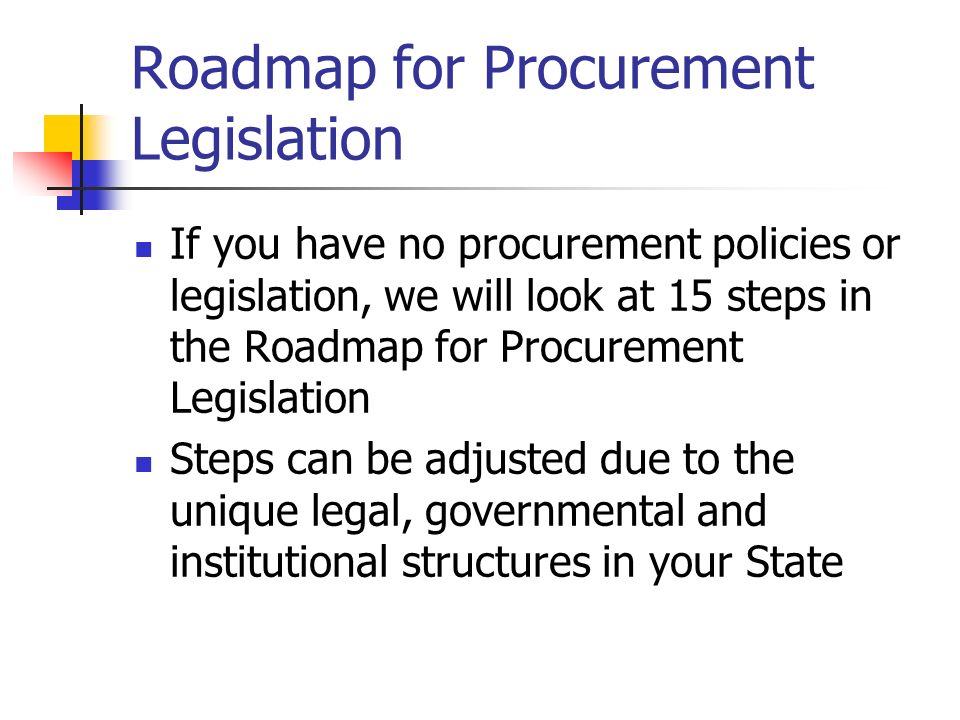 Roadmap for Procurement Legislation If you have no procurement policies or legislation, we will look at 15 steps in the Roadmap for Procurement Legislation Steps can be adjusted due to the unique legal, governmental and institutional structures in your State
