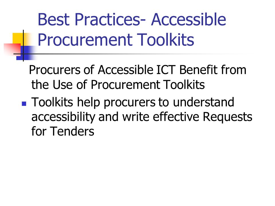 Best Practices- Accessible Procurement Toolkits Procurers of Accessible ICT Benefit from the Use of Procurement Toolkits Toolkits help procurers to understand accessibility and write effective Requests for Tenders