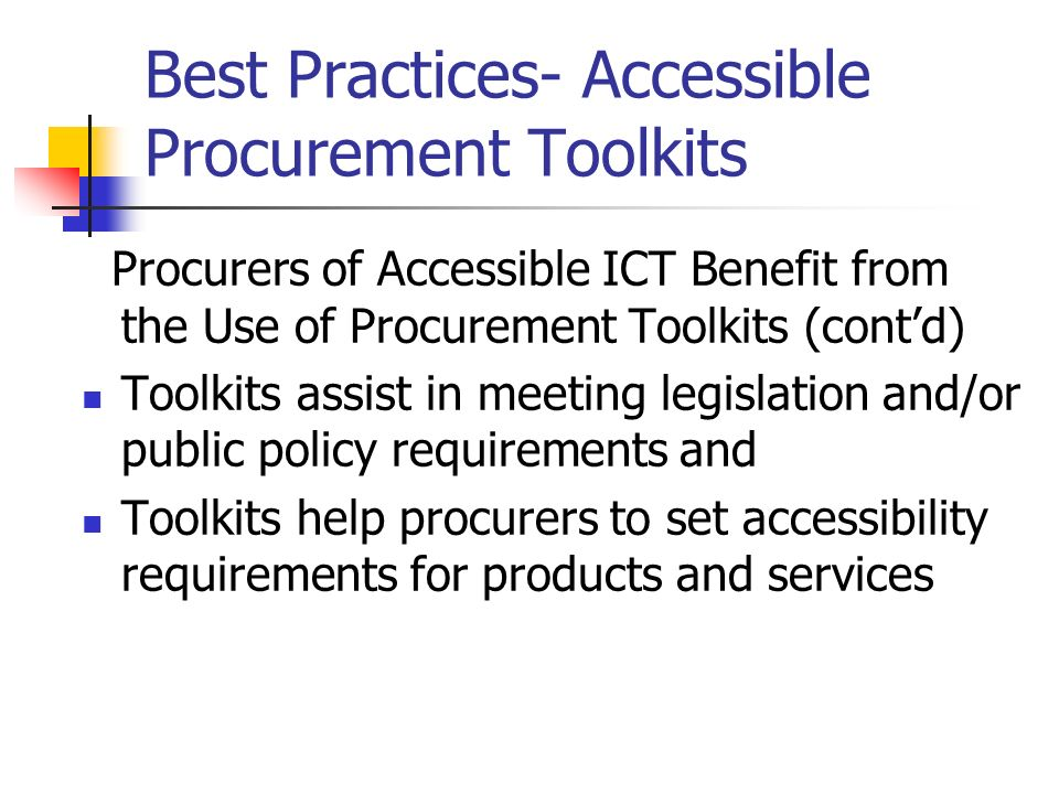 Best Practices- Accessible Procurement Toolkits Procurers of Accessible ICT Benefit from the Use of Procurement Toolkits (contd) Toolkits assist in me