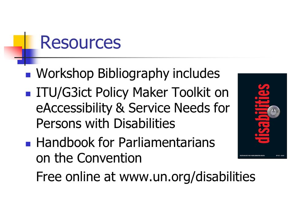 Resources Workshop Bibliography includes ITU/G3ict Policy Maker Toolkit on eAccessibility & Service Needs for Persons with Disabilities Handbook for Parliamentarians on the Convention Free online at