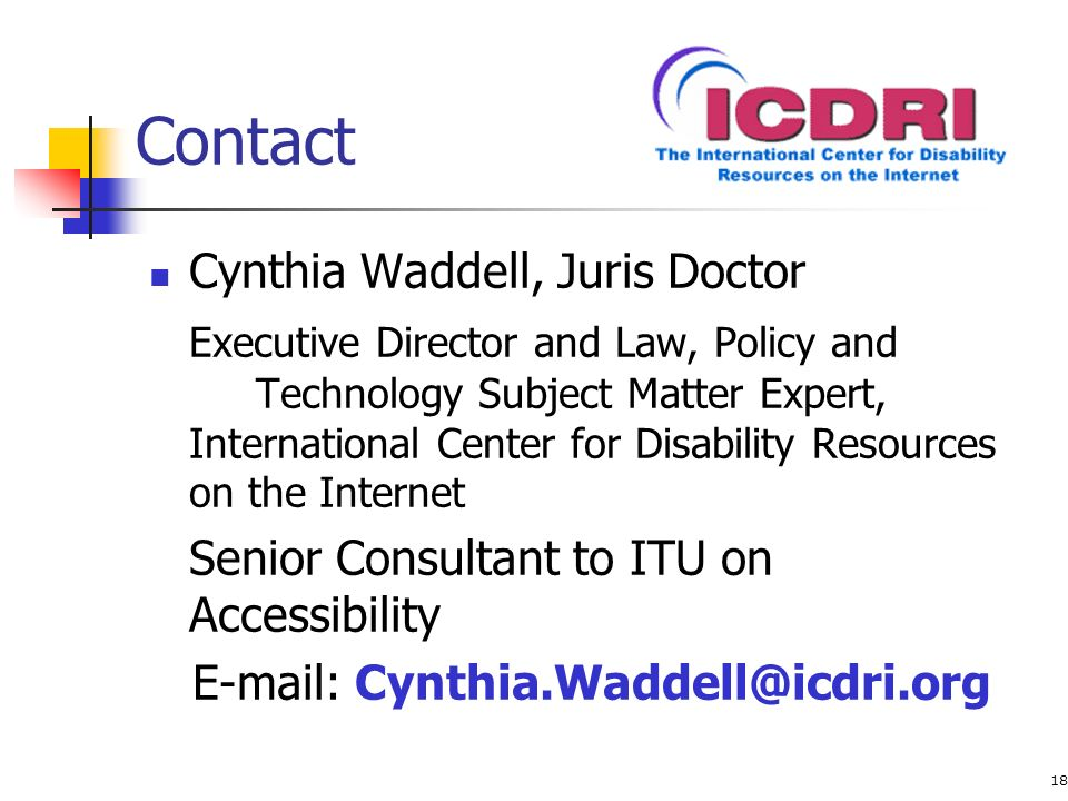 18 Contact Cynthia Waddell, Juris Doctor Executive Director and Law, Policy and Technology Subject Matter Expert, International Center for Disability Resources on the Internet Senior Consultant to ITU on Accessibility E-mail: Cynthia.Waddell@icdri.org