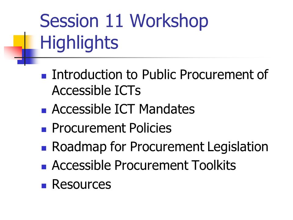 Session 11 Workshop Highlights Introduction to Public Procurement of Accessible ICTs Accessible ICT Mandates Procurement Policies Roadmap for Procurement Legislation Accessible Procurement Toolkits Resources