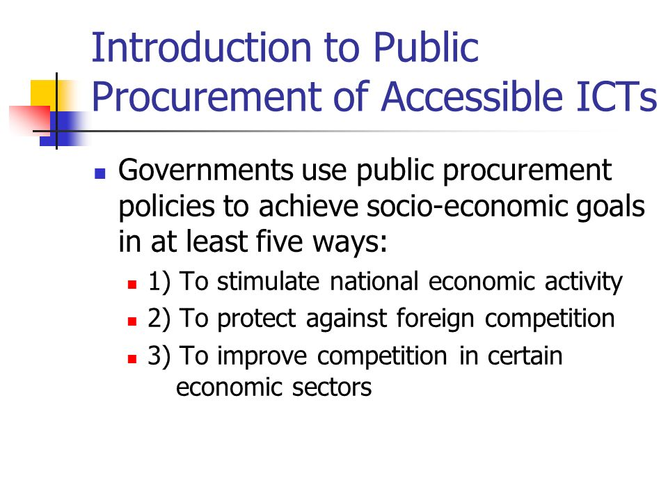 Introduction to Public Procurement of Accessible ICTs Governments use public procurement policies to achieve socio-economic goals in at least five ways: 1) To stimulate national economic activity 2) To protect against foreign competition 3) To improve competition in certain economic sectors