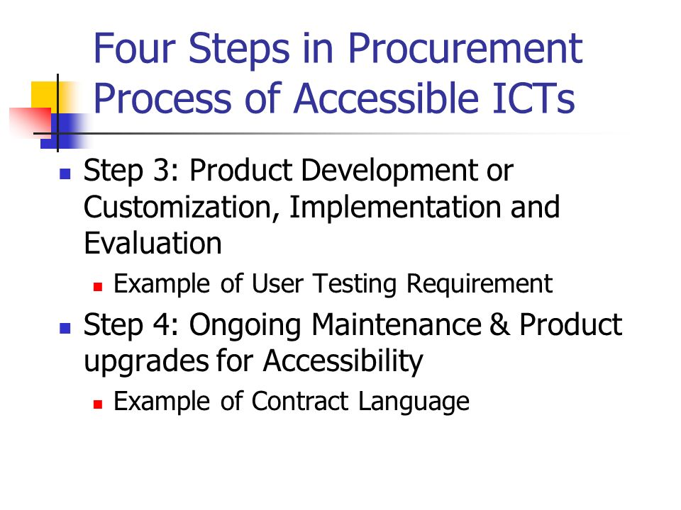 Four Steps in Procurement Process of Accessible ICTs Step 3: Product Development or Customization, Implementation and Evaluation Example of User Testing Requirement Step 4: Ongoing Maintenance & Product upgrades for Accessibility Example of Contract Language