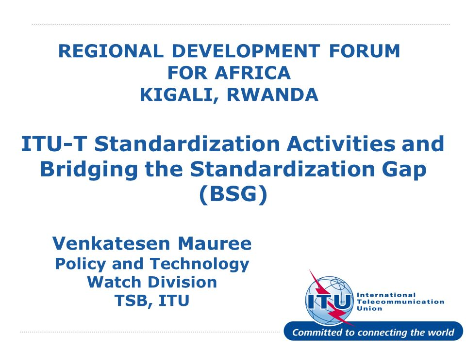 International Telecommunication Union REGIONAL DEVELOPMENT FORUM FOR AFRICA KIGALI, RWANDA ITU-T Standardization Activities and Bridging the Standardization Gap (BSG) Venkatesen Mauree Policy and Technology Watch Division TSB, ITU